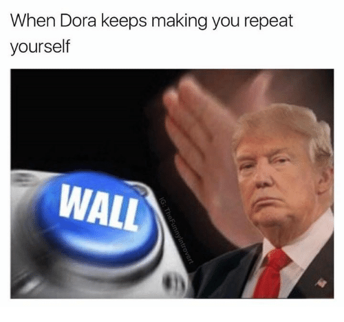 Memes, Dora, and 🤖: When Dora keeps making you repeat  yourself  WALL