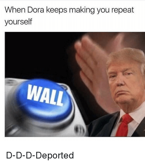 Funny, Dora, and D&d: When Dora keeps making you repeat  yourself  WALL D-D-D-Deported