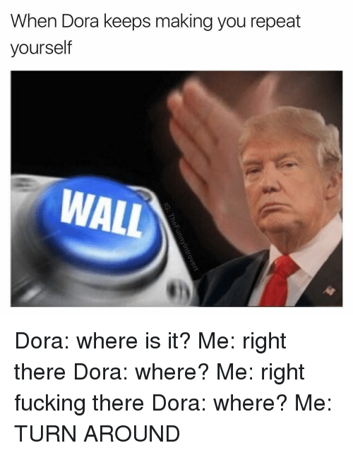 Dora, Dank Memes, and Walle: When Dora keeps making you repeat  yourself  WALL Dora: where is it? Me: right there Dora: where? Me: right fucking there Dora: where? Me: TURN AROUND