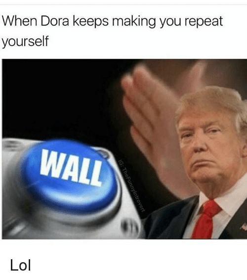 Lol, Memes, and Dora: When Dora keeps making you repeat  yourself  WALL Lol