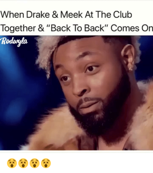 "Back to Back, Club, and Drake: When Drake & Meek At The Club  Together & ""Back To Back"" Comes On  Rodvgla 😵😵😵😵"