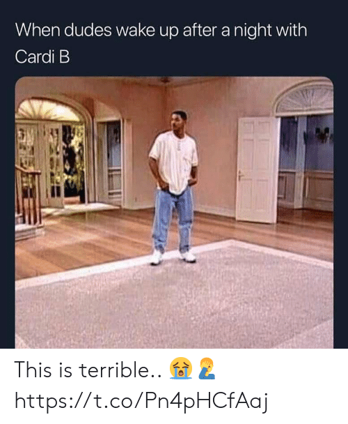 Cardi B, Wake, and This: When dudes wake up after a night with  Cardi B This is terrible.. 😭🤦♂️ https://t.co/Pn4pHCfAaj
