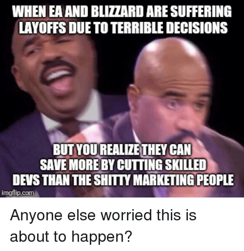 Blizzard, Decisions, and Suffering: WHEN EA AND BLIZZARD ARE SUFFERING  LAYOFFS DUE TO TERRIBLE DECISIONS  BUT YOUREALIZE THEY CAN  SAVE MORE BY CUTTING SKILLED  DEVS THAN THE SHITIY MARKETING PEOPLE  imgflip.com Anyone else worried this is about to happen?