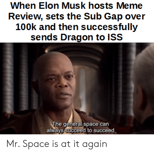 Meme, Space, and Elon Musk: When Elon Musk hosts Meme  Review, sets the Sub Gap over  100k and then successfully  sends Dragon to ISS  lhe general space can  always succeed to succeed Mr. Space is at it again