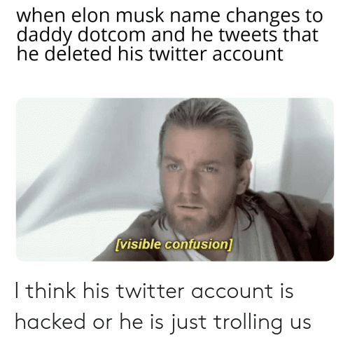 Trolling, Twitter, and Elon Musk: when elon musk name changes to  daddy dotcom and he tweets that  he deleted his twitter account  [visible confusion] I think his twitter account is hacked or he is just trolling us