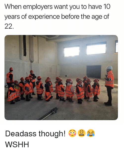 Memes, Wshh, and Deadass: When employers want you to have 10  years of experience before the age of  22. Deadass though! 😳😩😂 WSHH