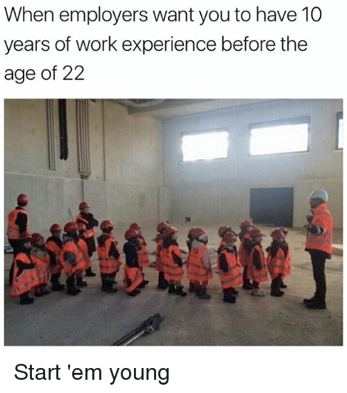 Work, Experience, and Hood: When employers want you to have 10  years of work experience before the  age of 22 Start 'em young