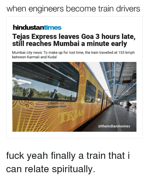 Memes, News, and Yeah: when engineers become train drivers  hindustan  times  Tejas Express leaves Goa 3 hours late,  still reaches Mumbai a minute early  Mumbai city news: To make up for lost time, the train travelled at 153 kmph  between Karmali and Kudal  EMERGENCY W  @the indianmemes fuck yeah finally a train that i can relate spiritually.