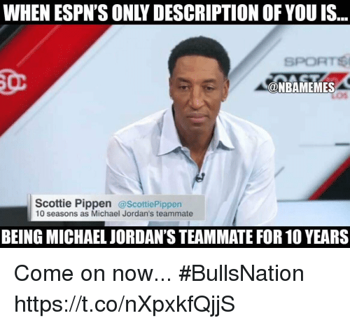Jordans, Michael, and Scottie Pippen: WHEN ESPN'S ONLY DESCRIPTION OF YOU IS  SPORT  ONBAMEMES  Scottie Pippen  @Scottie Pippen  10 seasons as Michael Jordan's teammate  BEING MICHAEL JORDAN'S TEAMMATE FOR 10 YEARS Come on now... #BullsNation https://t.co/nXpxkfQjjS