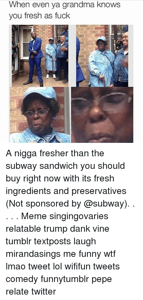 Fresh, Grandma, and Memes: When even ya grandma knows  you fresh as fuck A nigga fresher than the subway sandwich you should buy right now with its fresh ingredients and preservatives (Not sponsored by @subway). . . . . Meme singingovaries relatable trump dank vine tumblr textposts laugh mirandasings me funny wtf lmao tweet lol wififun tweets comedy funnytumblr pepe relate twitter