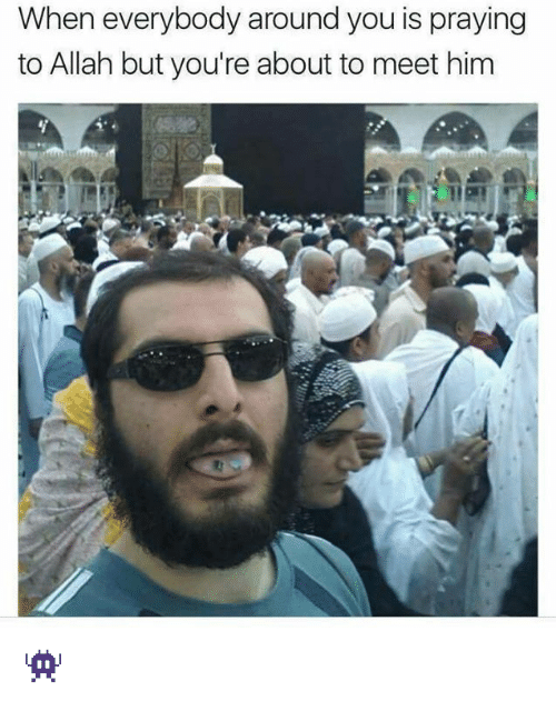 Memes, 🤖, and Him: When everybody around you is praying  to Allah but you're about to meet him 👾