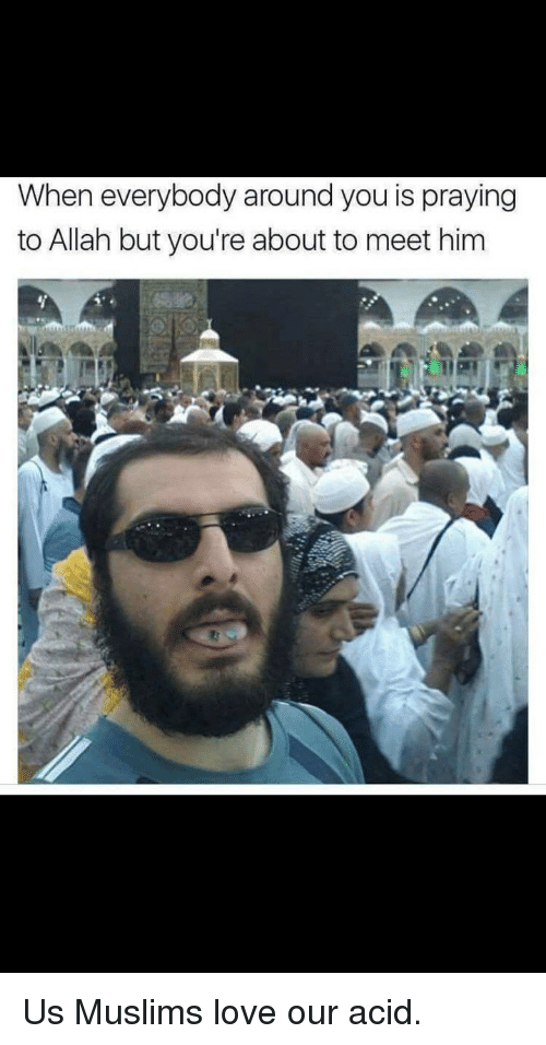 Love, Im Going to Hell for This, and Acid: When everybody around you is praying  to Allah but you're about to meet him