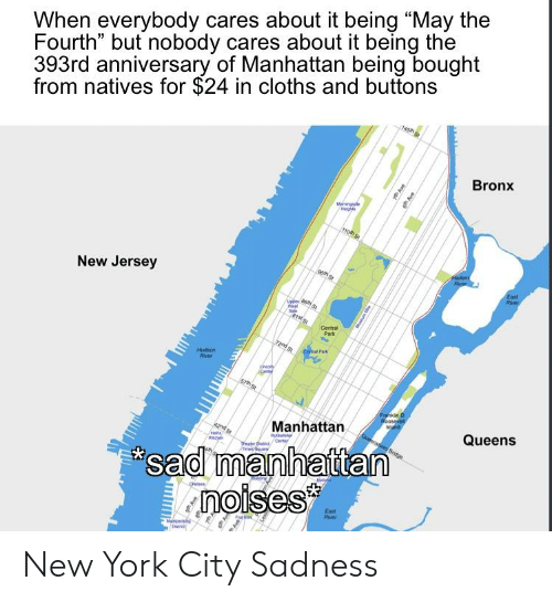 """New York, History, and Manhattan: When everybody cares about it being """"May the  Fourth"""" but nobody cares about it being the  393rd anniversary of Manhattan being bought  from natives for $24 in cloths and buttons  Bronx  New Jersey  Central  Park  Hudson  River  Manhattan  Queens  sad manhattan  noises  Eost  Rovev New York City Sadness"""