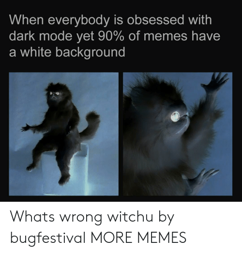 Dank, Memes, and Target: When everybody is obsessed with  dark mode yet 90% of memes have  a white background Whats wrong witchu by bugfestival MORE MEMES