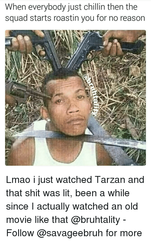 Memes, Tarzan, and 🤖: When everybody just chillin then the  squad starts roastin you for no reason Lmao i just watched Tarzan and that shit was lit, been a while since I actually watched an old movie like that @bruhtality - Follow @savageebruh for more