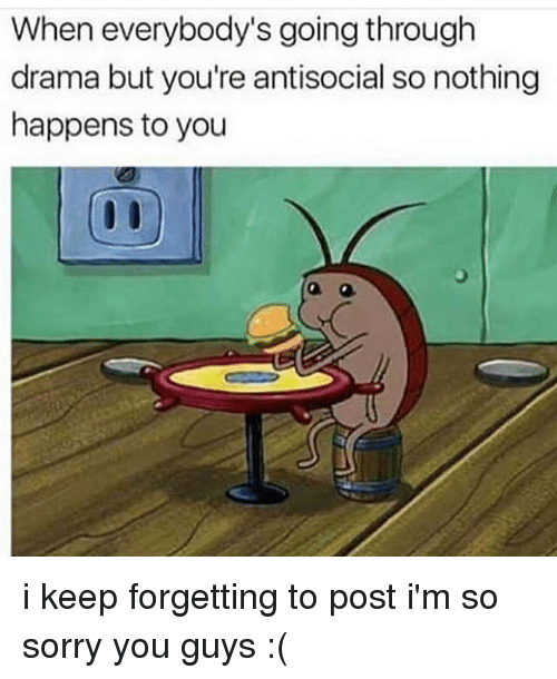 Memes, Antisocial, and 🤖: When everybody's going through  drama but you're antisocial so nothing  happens to you i keep forgetting to post i'm so sorry you guys :(