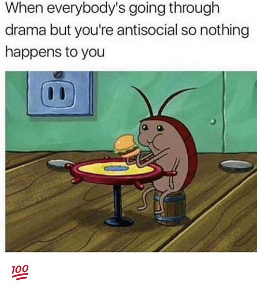 Memes, Antisocial, and 🤖: When everybody's going through  drama but you're antisocial so nothing  happens to you 💯