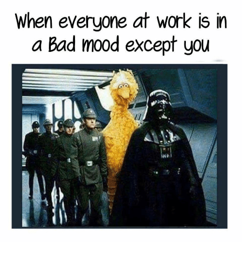 When Everyone At Work Is In A Bad Mood Except You Bad Meme On Meme