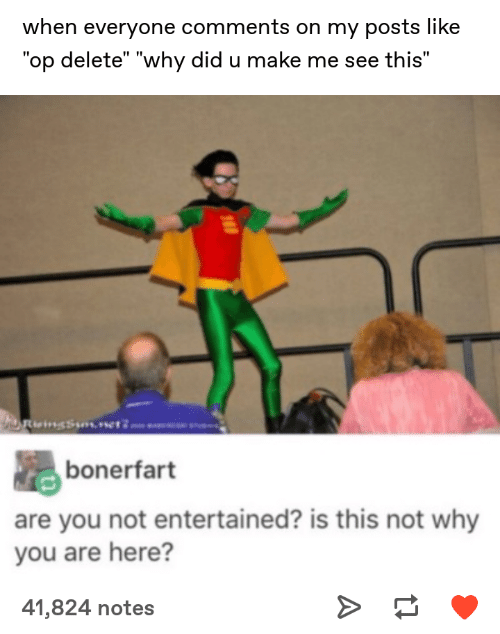 "Are You Not Entertained, Why, and Did: when everyone comments on my posts like  ""op delete"" ""why did u make me see this""  bonerfart  are you not entertained? is this not why  you are here?  41,824 notes"