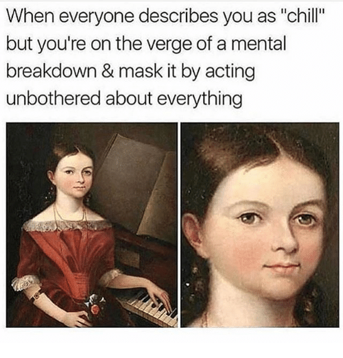 """Chill, Girl Memes, and Acting: When everyone describes you as """"chill""""  but you're on the verge of a mental  breakdown & mask it by acting  unbothered about everything"""