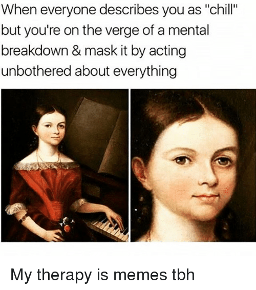 """Chill, Memes, and Tbh: When everyone describes you as """"chill""""  but you're on the verge of a mental  breakdown & mask it by acting  unbothered about everything My therapy is memes tbh"""