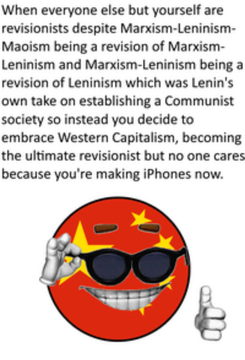 Capitalism, Communist, and Western: When everyone else but yourself are  revisionists despite Marxism-Leninism-  Maoism being a revision of Marxism-  Leninism and Marxism-Leninism being a  revision of Leninism which was Lenin's  own take on establishing a Communist  society so instead you decide to  embrace Western Capitalism, becoming  the ultimate revisionist but no one cares  because you're making iPhones now.