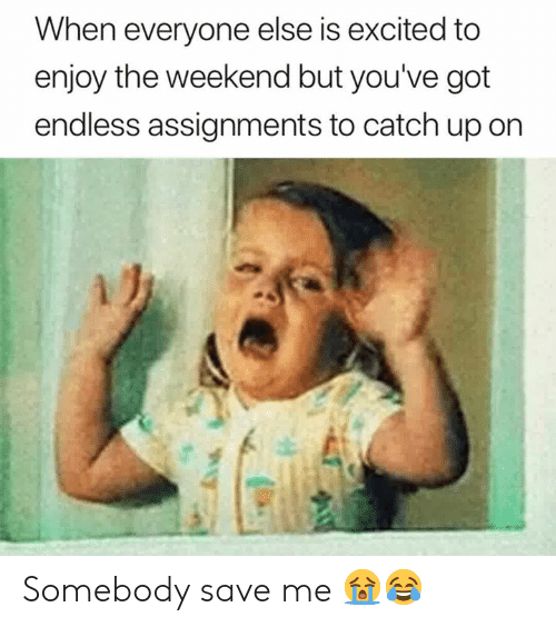 The Weekend, Got, and Weekend: When everyone else is excited to  enjoy the weekend but you've got  endless assignments to catch up on Somebody save me 😭😂