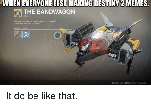 Be Like, Destiny, and Memes: WHEN EVERYONE ELSE MAKING DESTINY 2 MEMES.  THE BANDWAGON  SHIP  Bocause a group of coyotes is  l refuse to cal it that-Nadiya  a banr-Therin Vai  VEHICLE MOOS  Show Lore Hide Menu  Dismiss