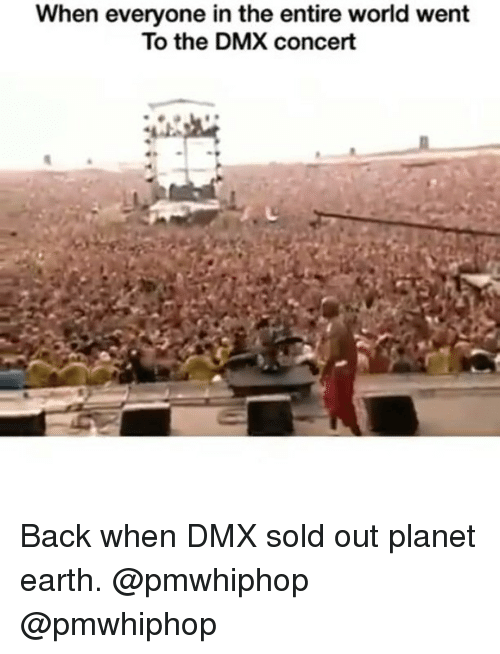 Dmx, Memes, and 🤖: When everyone in the entire world went  To the DMX concert Back when DMX sold out planet earth. @pmwhiphop @pmwhiphop