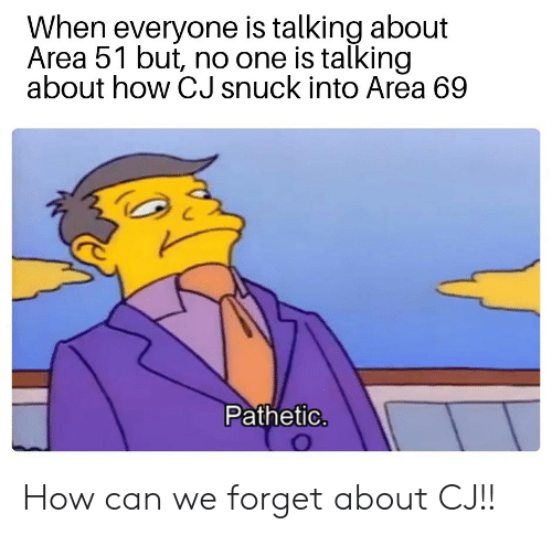 Dank Memes, How, and Area 51: When everyone is talking about  Area 51 but, no one is talking  about how CJ snuck into Area 69  Pathetic. How can we forget about CJ!!