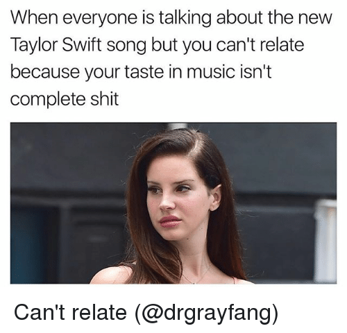 Music, Shit, and Taylor Swift: When everyone is talking about the new  Taylor Swift song but you can't relate  because your taste in music isn't  complete shit Can't relate (@drgrayfang)