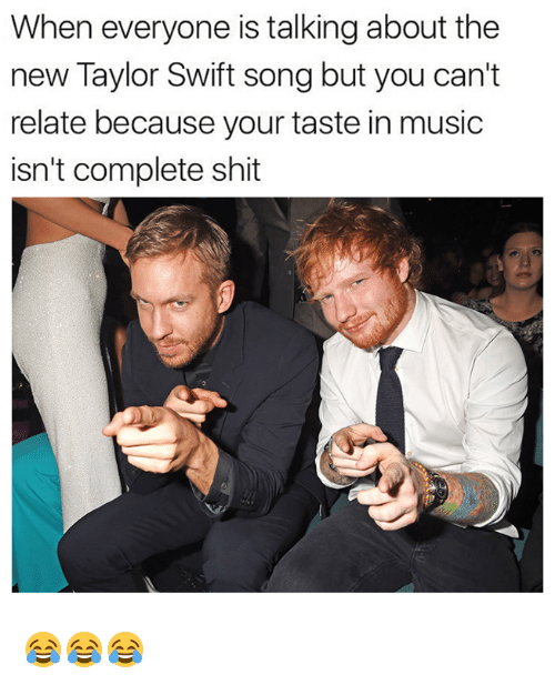 Music, Shit, and Taylor Swift: When everyone is talking about the  new Taylor Swift song but you can't  relate because your taste in music  isn't complete shit 😂😂😂