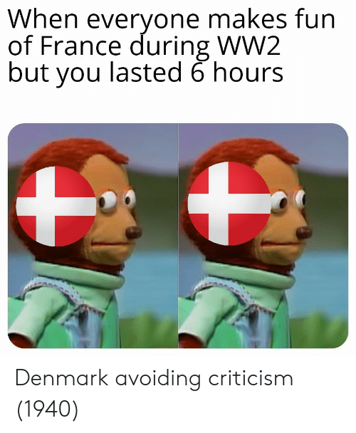 Denmark, France, and Criticism: When everyone makes fun  of France during WW2  but you lasted 6 hours Denmark avoiding criticism (1940)