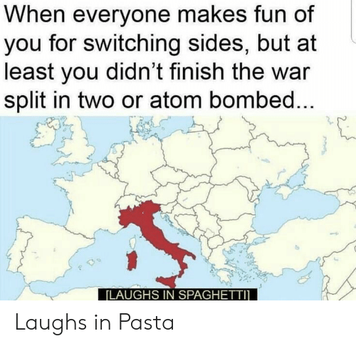 Spaghetti, Fun, and Atom: When everyone makes fun of  you for switching sides, but at  least you didn't finish the war  split in two or atom bombed...  [LAUGHS IN SPAGHETTI Laughs in Pasta
