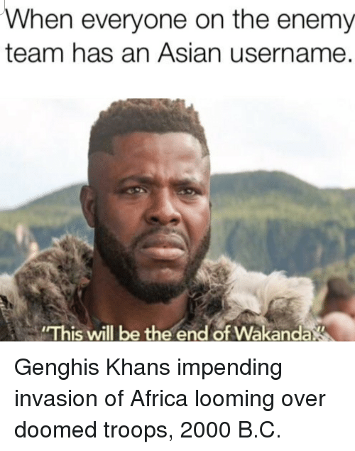 Africa, Asian, and Genghis Khan: When everyone on the enemy  team has an Asian username.  This will be the end of Wakanda Genghis Khans impending invasion of Africa looming over doomed troops, 2000 B.C.