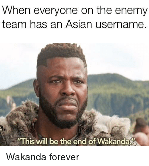 Asian, Forever, and Team: When everyone on the enemy  team has an Asian username.  This will be the end of Wakanda Wakanda forever