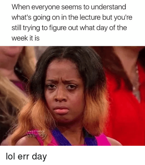Lol, Memes, and 🤖: When everyone seems to understand  what's going on in the lecture but you're  still trying to figure out what day of the  week it is lol err day