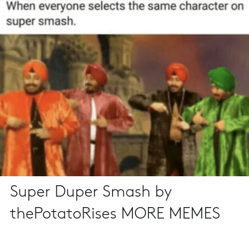 Dank, Memes, and Smashing: When everyone selects the same character on  super smash. Super Duper Smash by thePotatoRises MORE MEMES