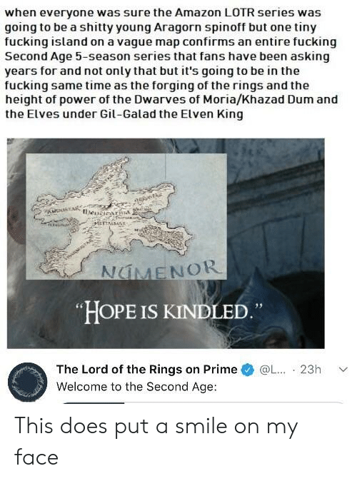 Amazon, Fucking, and The Lord of the Rings: when everyone was sure the Amazon LOTR series was  going to be a shitty young Aragorn spinoff but one tiny  fucking island on a vague map confirms an entire fucking  Second Age 5-season series that fans have been asking  years for and not only that but it's going to be in the  fucking same time as the forging of the rings and the  height of power of the Dwarves of Moria/Khazad Dum and  the Elves under Gil-Galad the Elven King  HOPE IS KINDLED  The Lord of the Rings on Prime @L.  Welcome to the Second Age:  23h v This does put a smile on my face