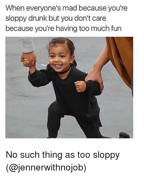 Drunk, Too Much, and Girl Memes: When everyone's mad because you're  sloppy drunk but you don't care  because you're having too much fun No such thing as too sloppy (@jennerwithnojob)