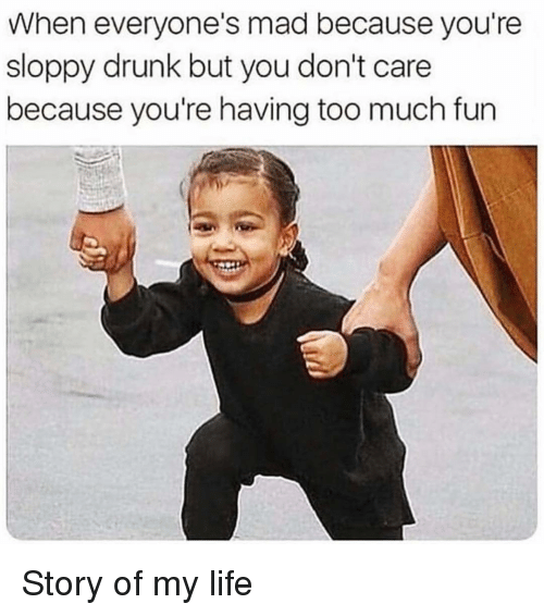 Drunk, Life, and Too Much: When everyone's mad because you're  sloppy drunk but you don't care  because you're having too much fun Story of my life