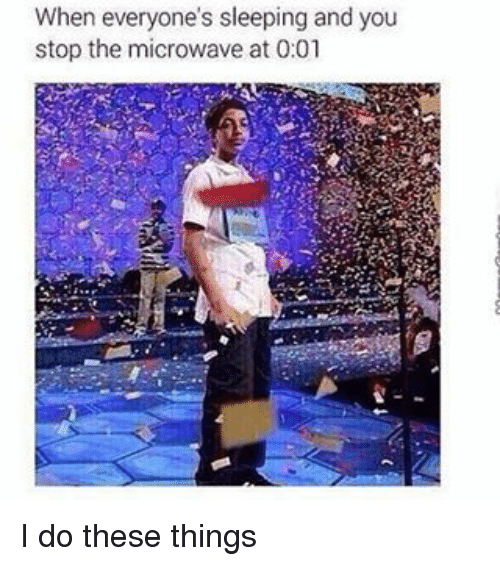 Memes, 🤖, and Microwave: When everyone's sleeping and you  stop the microwave at 0:01 I do these things