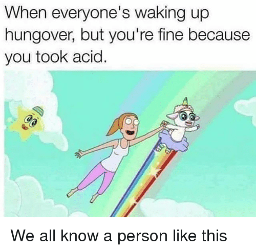 Girl Memes, Acid, and All: When everyone's waking up  hungover, but you're fine because  you took acid. We all know a person like this