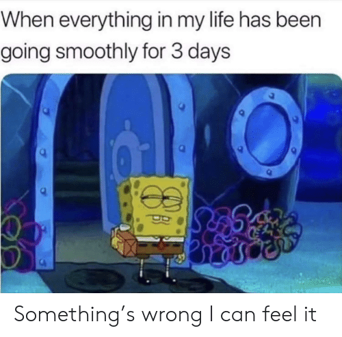 Life, Been, and Can: When everything in my life has been  going smoothly for 3 days Something's wrong I can feel it