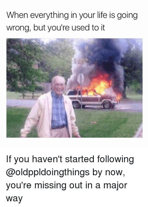 Funny, Life, and Girl Memes: When everything in your life is going  wrong, but you're used to it If you haven't started following @oldppldoingthings by now, you're missing out in a major way