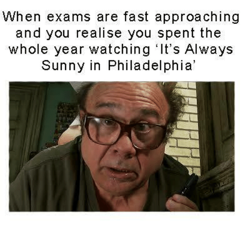 Memes, Philadelphia, and It's Always Sunny in Philadelphia: When exams are fast approaching  and you realise you spent the  whole year watching It's Always  Sunny in Philadelphia'