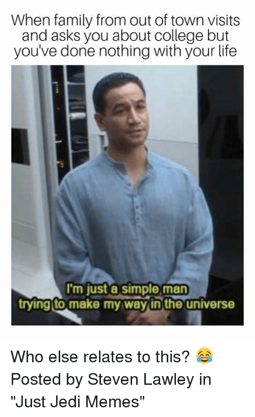 "College, Family, and Jedi: When family from out of town visits  and asks you about college but  you've done nothing with your life  I'm just a simple man  ryingto make my way in the universe  rying to make my wayin'the universe Who else relates to this? 😂  Posted by Steven Lawley in ""Just Jedi Memes"""