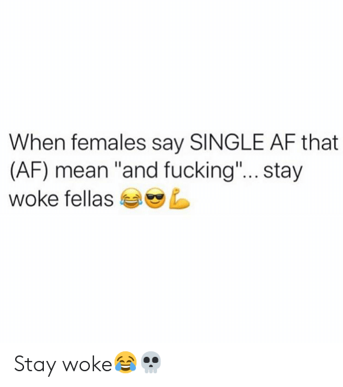 """Af, Fucking, and Mean: When females say SINGLE AF that  (AF) mean """"and fucking""""... stay  woke fellas Stay woke😂💀"""