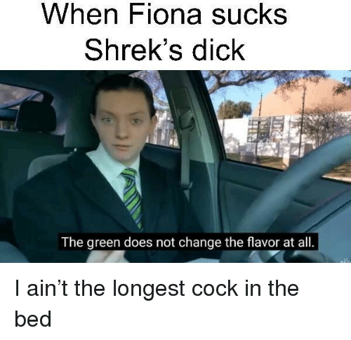 Change, Green, and All: When Fiona sucks  Shrek's dick  The green does not change the flavor at all. I ain't the longest cock in the bed