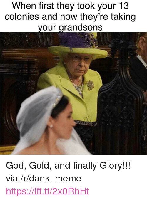"""Dank, God, and Meme: When first they took your 13  colonies and now they're taking  our arandsons <p>God, Gold, and finally Glory!!! via /r/dank_meme <a href=""""https://ift.tt/2x0RhHt"""">https://ift.tt/2x0RhHt</a></p>"""